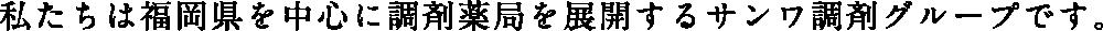 私たちは福岡県を中心に調剤薬局を展開するサンワ調剤グループです。